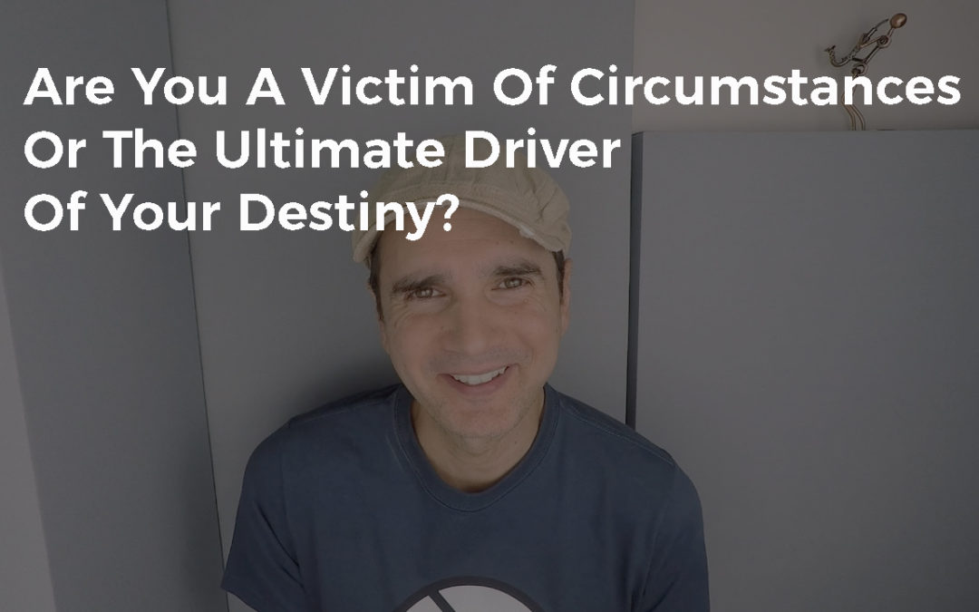 Are You A Victim Of Your Circumstances Or The Ultimate Driver Of Your Destiny